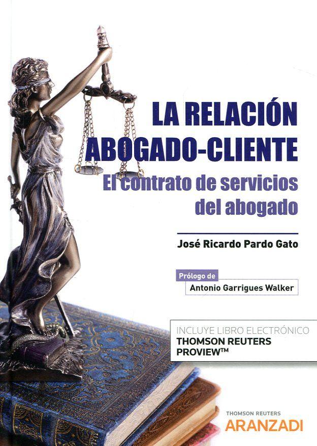 La relación abogado-cliente : el contrato de servicios del abogado / José Ricardo Pardo Gato ; prólogo, Antonio Garrigues Walker