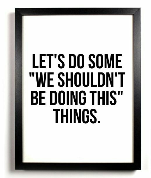"Let's so some ""we shouldn't be doing this"" things.  Let loose & have fun, we cannot always be so calculated, sometimes you just have to go for it :)"
