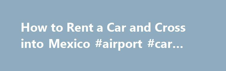 How to Rent a Car and Cross into Mexico #airport #car #rental http://rental.remmont.com/how-to-rent-a-car-and-cross-into-mexico-airport-car-rental/  #us rental cars # Things You'll Need Call car rental agencies in your area to find one that allows its vehicles to be driven into Mexico. Avis, Budget, Enterprise and Hertz are several major car rental agencies that offer this service at selected locations. The service might not be available for rented vehicles in the...