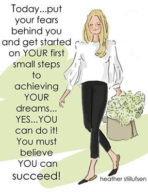 Today... put yur fears behind you and get started on your first small steps to achieving your dreams... Yes... you can do it! You must believe you can succeed! -Heather Stillufsen
