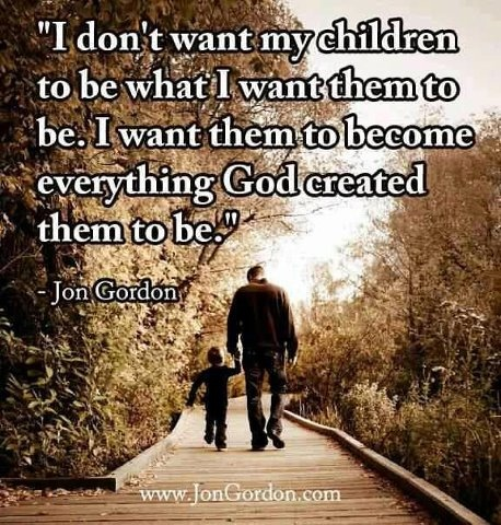 I don't want my children to be what I want them to be. I want them to become everything God created them to be. ~ John Gordon #quote
