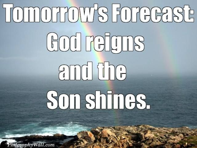Tomorrow's Forecast:  God reigns and the Son shines
