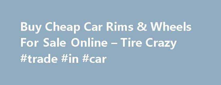 Buy Cheap Car Rims & Wheels For Sale Online – Tire Crazy #trade #in #car http://canada.remmont.com/buy-cheap-car-rims-wheels-for-sale-online-tire-crazy-trade-in-car/  #cheap car for sale # Order Wheels Online Search By Brand Welcome to TireCrazy.com showroom! The basic understanding is that a tire is one product and the wheel /rim is another product. Essentially car rims or car wheels are the same thing. The term rim(s) ,is a slang term in the auto industry and tends to be used in reference…