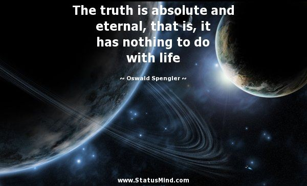 The truth is absolute and eternal, that is, it has nothing to do with life - Oswald Spengler Quotes - StatusMind.com