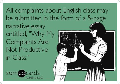All complaints about English class may be submitted in the form of a 5-page narrative essay entitled, Why My Complaints Are Not Productive in Class. BAHAHAHA. I think I'm going to print this, turn it into a poster and hang it over my desk to point at throughout the year.