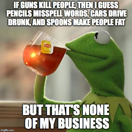 But Thats None Of My Business | IF GUNS KILL PEOPLE, THEN I GUESS PENCILS MISSPELL WORDS, CARS DRIVE DRUNK, AND SPOONS MAKE PEOPLE FAT BUT THAT'S NONE OF MY BUSINESS | image tagged in memes,but thats none of my business,kermit the frog | made w/ Imgflip meme maker