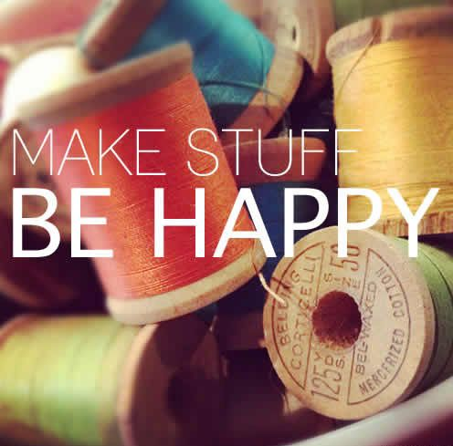 Make stuff; be happy. Words to live by for anyone that loves to #sew or #craft.