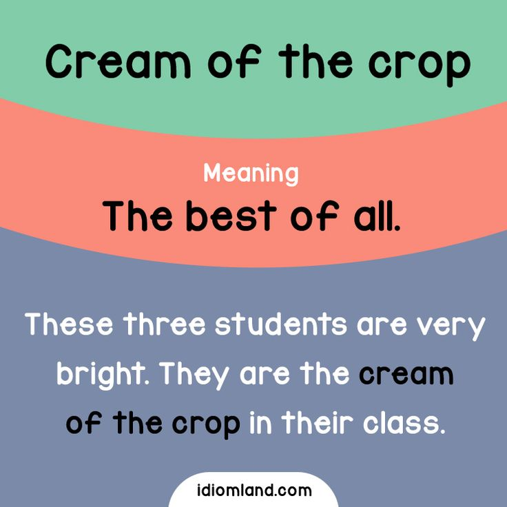 Idiom of the day: Cream of the crop. Meaning: The best of all. Example: These three students are very bright. They are the cream of the crop in their class.