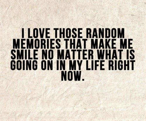 I love those randam memories that make me smile no matter what is going on in my life right now.