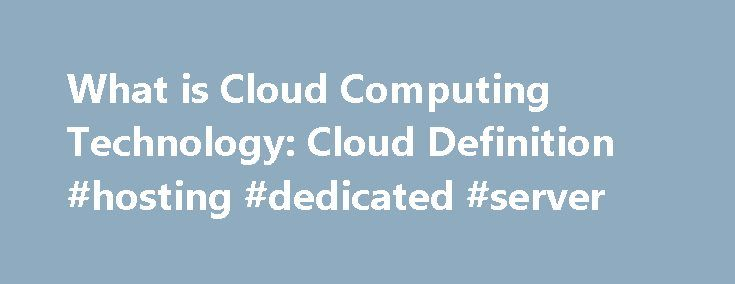 What is Cloud Computing Technology: Cloud Definition #hosting #dedicated #server http://vds.nef2.com/what-is-cloud-computing-technology-cloud-definition-hosting-dedicated-server/  #cloud computing hosting # Cloud Computing from Salesforce. Here are cloud computing basics for those asking, What is cloud computing? Cloud computing is quickly replacing the traditional model of having software applications installed on on-premise hardware, from desktop computers to rooms full of servers…