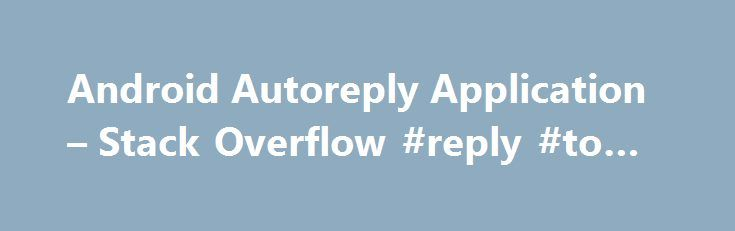 Android Autoreply Application – Stack Overflow #reply #to #you http://reply.remmont.com/android-autoreply-application-stack-overflow-reply-to-you/  I am creating an android application that will send automatic replies to sms received from others if the user is busy. There will be two options for the user to select his status-available or busy. So once the user sets his status as busy, all the incoming sms's will receive an automatic reply (via sms) […]