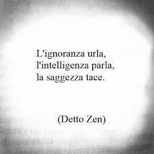 """detto Zen. """"The ignorant are shouting, the intelligent are talking, the wise are silent."""""""