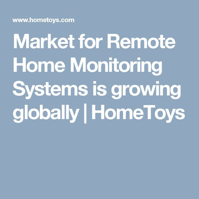 Market for Remote Home Monitoring Systems is growing globally  | HomeToys