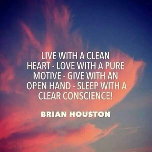 Live with a clean heart - Love with a pure motive - give with an open hand - sleep with a clear conscience! - Brian Houston