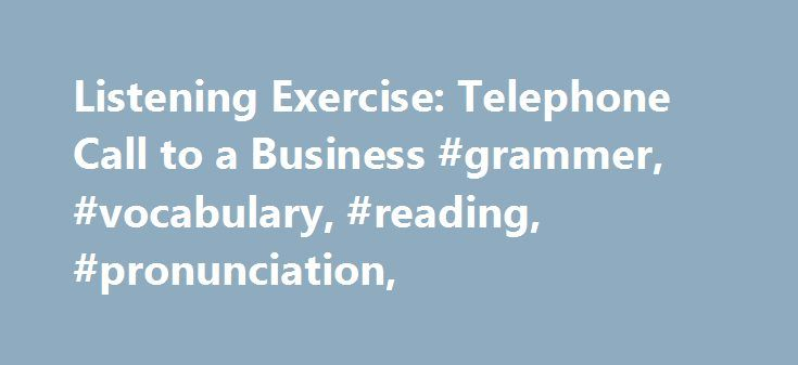 Listening Exercise: Telephone Call to a Business #grammer, #vocabulary, #reading, #pronunciation, http://milwaukee.remmont.com/listening-exercise-telephone-call-to-a-business-grammer-vocabulary-reading-pronunciation/  # Listening Exercise: Telephone Call to a Business This is a typical business telephone conversation. The receptionist (person who answers the phone) says that her boss is not at work now. This conversation is somewhat formal. It is a usual business telephone conversation…