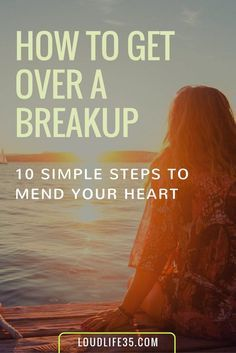 How To Get Over A Breakup ( 10 Simple Steps To Mend Your Heart) | Loud Life