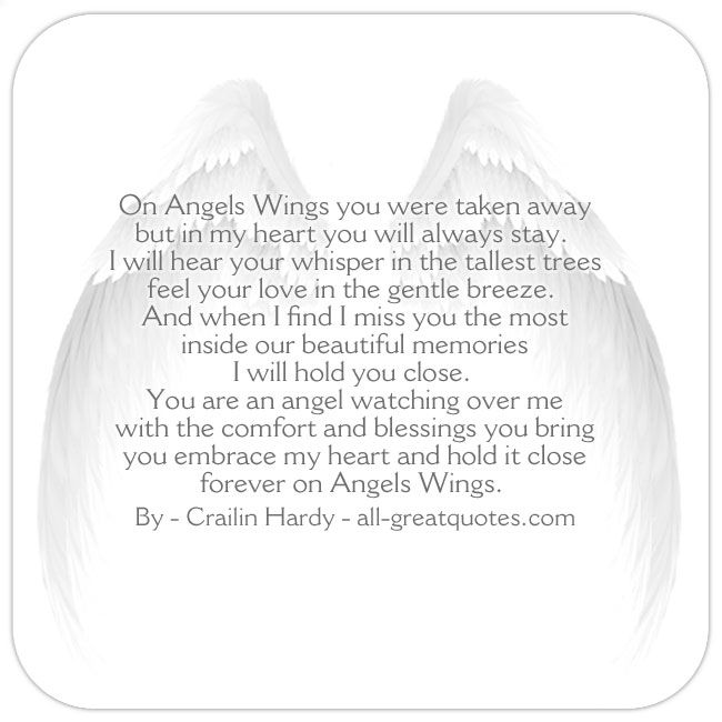 On Angels Wings you were taken away, but in my heart you will always stay. I will hear your whisper in the tallest trees, feel your love in the gentle breeze. | all-greatquotes.com #Grief #Loss #Poem