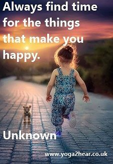 Always find time for the things that make you happy.  Unknown