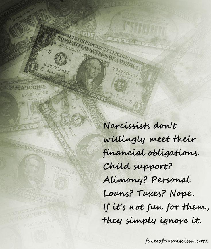 Narcissists don't willingly meet their financial obligations. Child support? Alimony? Personal Loans? Taxes? Nope. If it's not fun for them, they simply ignore it.