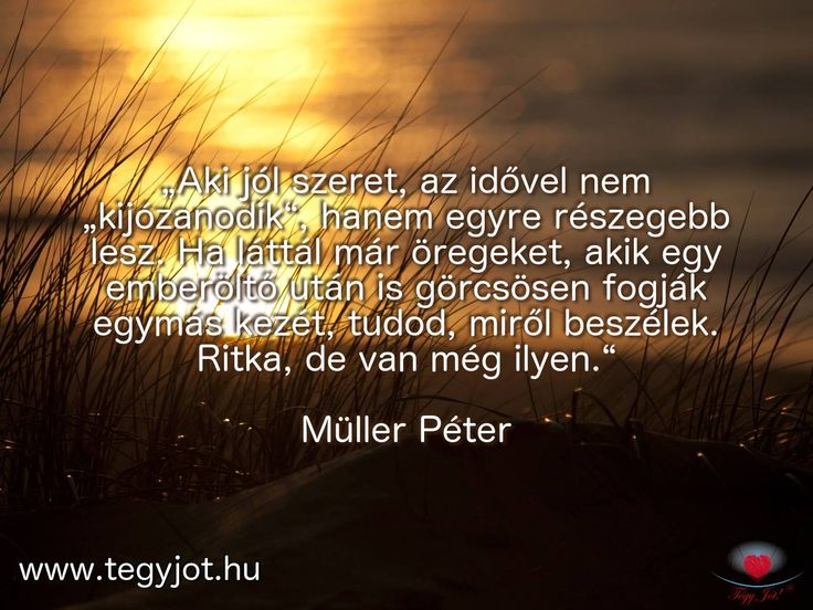"""""""Aki jól szeret, az idővel nem """"kijózanodik"""", hanem egyre részegebb lesz. Ha láttál már öregeket, akik egy emberöltő után is görcsösen fogják egymás kezét, tudod, miről beszélek. Ritka, de van még ilyen."""" Müller Péter"""