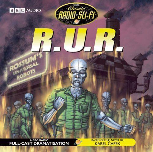 R.U.R.: Classic Radio Sci-Fi (BBC Classic Radio Sci-Fi) -                        Price: $  22.45              View Available Formats (Prices May Vary)         Buy It Now      Karel Capek's play is set in a future when all work is carried out by robots manufactured by Rossum's Universal Robots. Feeling sorry for the emotionless robots, the headstrong...: