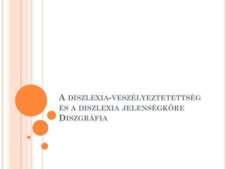 A DISZLEXIA - VESZÉLYEZTETETTSÉG ÉS A DISZLEXIA JELENSÉGKÖRE D ISZGRÁFIA.
