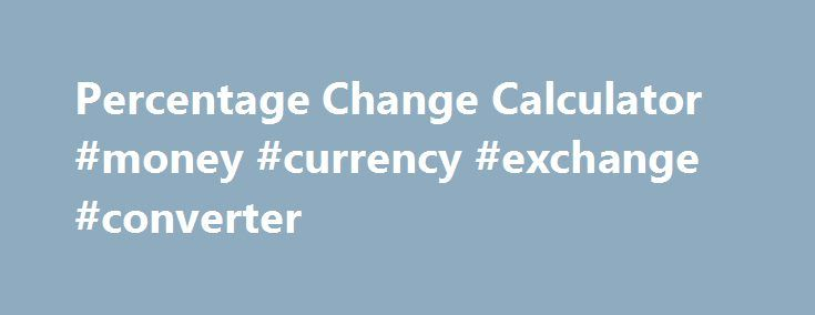 Percentage Change Calculator #money #currency #exchange #converter http://currency.remmont.com/percentage-change-calculator-money-currency-exchange-converter/  #change money calculator # Percentage Change Calculator (Ending Value – Original Value) / Original Value x 100 Percentage Change Definition Forget clumsy formulas and standard calculators, our percentage change calculator does all the work for you. Just input the required information and you can determine the amount of change, as a…