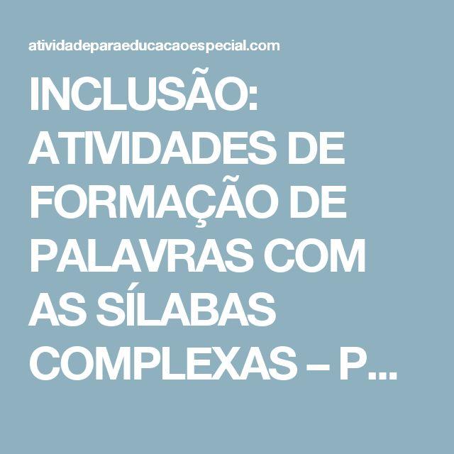 INCLUSÃO: ATIVIDADES DE FORMAÇÃO DE PALAVRAS COM AS SÍLABAS COMPLEXAS – PARTE 4  |   atividadeparaeducacaoespecial.com