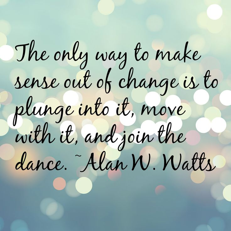 """The only way to make sense our of change is to plunge into it, move with it, abd join the dance."" - Alan W. Watts --- Go with the flow, the flow God created for leading you to your future happiness, believing that you are always on God's great and perfect plan. Enjoy the journey. #life #quote"
