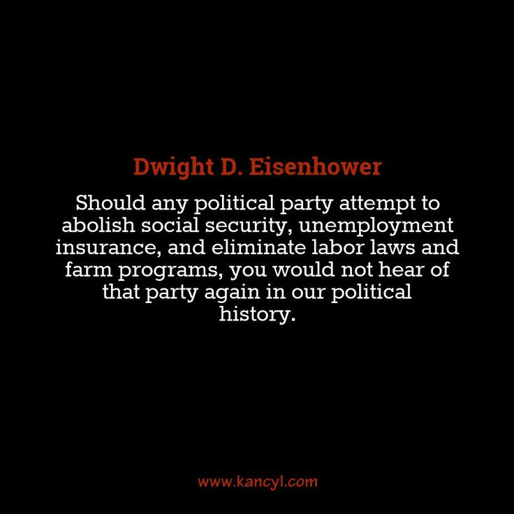 """""""Should any political party attempt to abolish social security, unemployment insurance, and eliminate labor laws and farm programs, you would not hear of that party again in our political history."""", Dwight D. Eisenhower"""