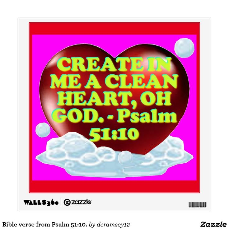 CREATE IN ME A CLEAN HEART, OH GOD. - Psalm 51:10. From Pulpit Commentary: Verse 10. - Create in me a clean heart, O God; i.e. do more than purify me - do more than cleanse me (ver. 7); by an act of creative power, make in me a new clean heart. $27.30 per wall decal.