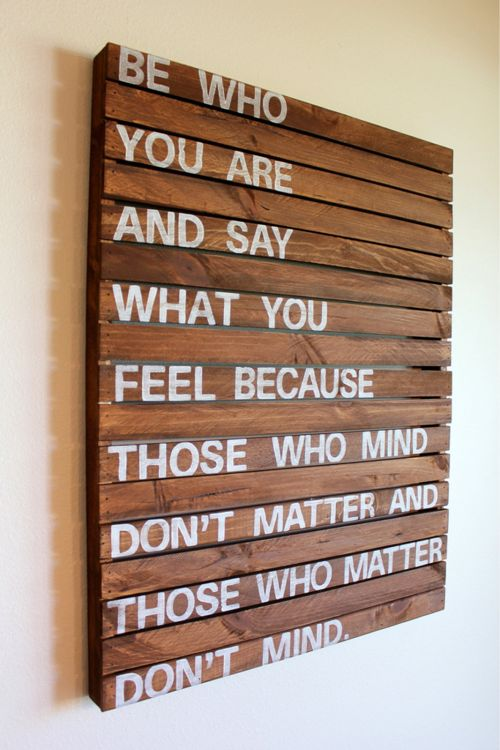 Be who you are and say what you want because those who mind don't matter and those who matter don't mind.