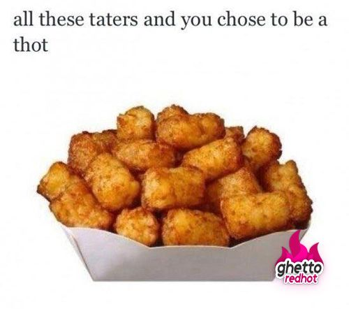 All these taters... • Ghetto Red Hot