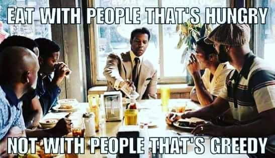 Denzel meme: Eat with people that's hungry not with people that's greedy.