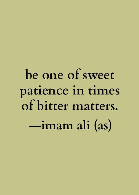 """""""Be one of sweet patience in times of bitter matters."""" -Imam Ali (AS). Al-Sabrol Jameel"""