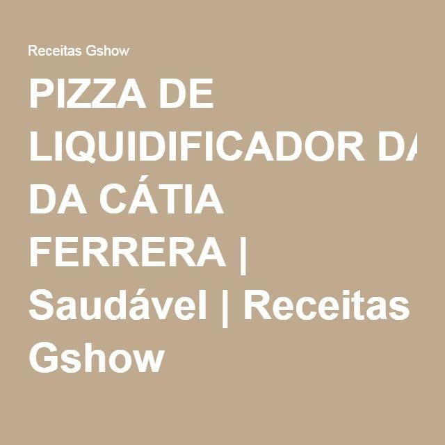 PIZZA DE LIQUIDIFICADOR DA CÁTIA FERRERA | Saudável | Receitas Gshow