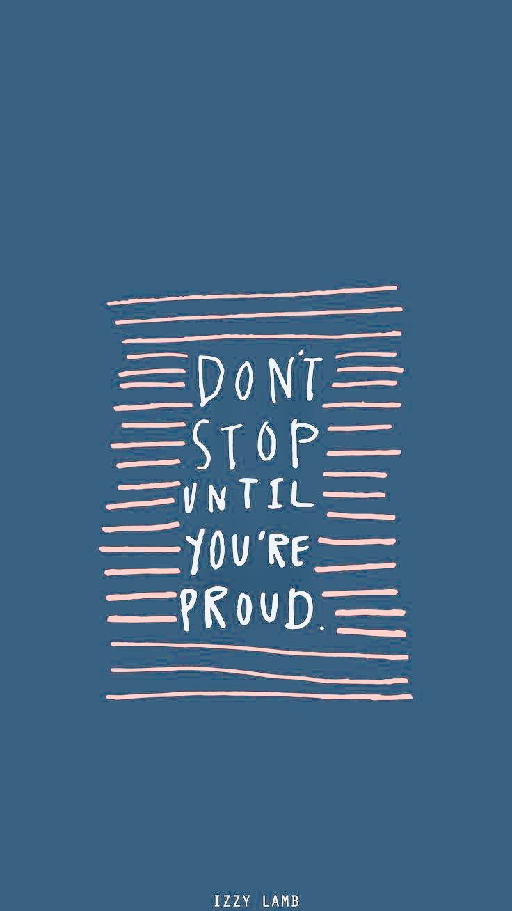 Dont Stop Until You Re Proud Inspirational Phone Background Feel Good Quotes Quote Backgrounds Wallpaper Quotes