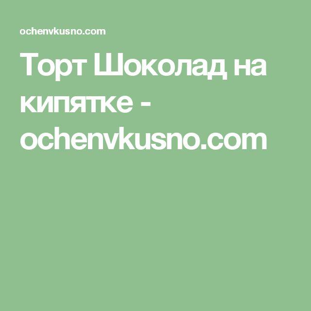 Торт Шоколад на кипятке - ochenvkusno.com