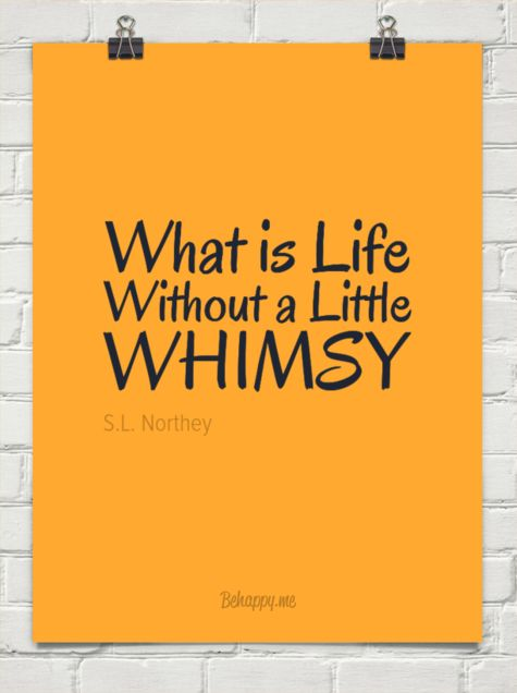What is life without a little whimsy by S.L. Northey #1012494