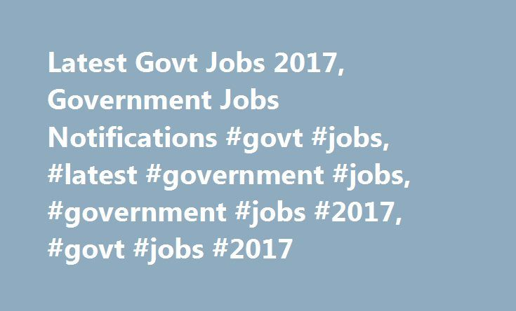 Latest Govt Jobs 2017, Government Jobs Notifications #govt #jobs, #latest #government #jobs, #government #jobs #2017, #govt #jobs #2017 http://singapore.remmont.com/latest-govt-jobs-2017-government-jobs-notifications-govt-jobs-latest-government-jobs-government-jobs-2017-govt-jobs-2017/  # Latest Govt Jobs 2017, Government Jobs Notifications Latest government jobs and recruitment updates relevant for all aspirants can be found here. Detailed information of all recruiting portals can be…