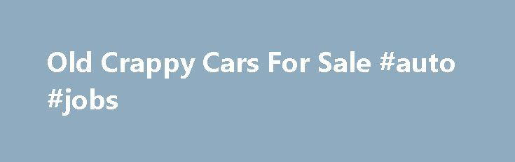 Old Crappy Cars For Sale #auto #jobs http://usa.remmont.com/old-crappy-cars-for-sale-auto-jobs/  #cars 4 sale # 11/28/15 – Total Vehicles For Sale – 7285 Old Car Classified is dedicated to providing a place to sell old cars. With many sites not allowing advertising for cars more than 20 years old, colectible antique and muscle car owners search for quality websites to advertise their cars for sale. The Old Car Classified has reached an agreement with the AAN (automotive advertisers network)…