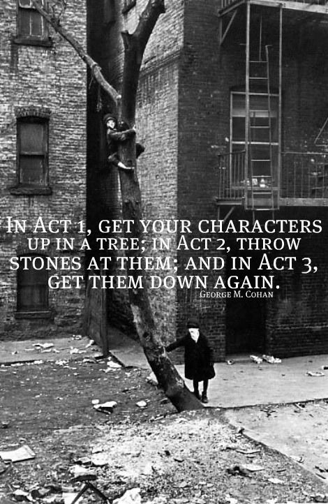 """""""In Act 1, get your characters up in a tree; in Act 2, throw stones at them; and in Act 3, get them down again."""" -George M. Cohan"""