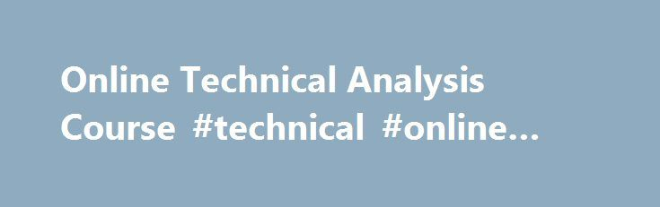 Online Technical Analysis Course #technical #online #courses http://illinois.remmont.com/online-technical-analysis-course-technical-online-courses/  # Online Technical Analysis Course Technical Analysis is a school of thought utilized for forecasting and projecting price movements in securities. Traders, investment managers, and researchers have recognized the importance of this study. About Technical Analysis Technical Analysis is a proven analytical discipline for forecasting the future…