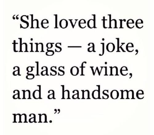 She loved three things ...haha...how handsome depends on how much wine...!