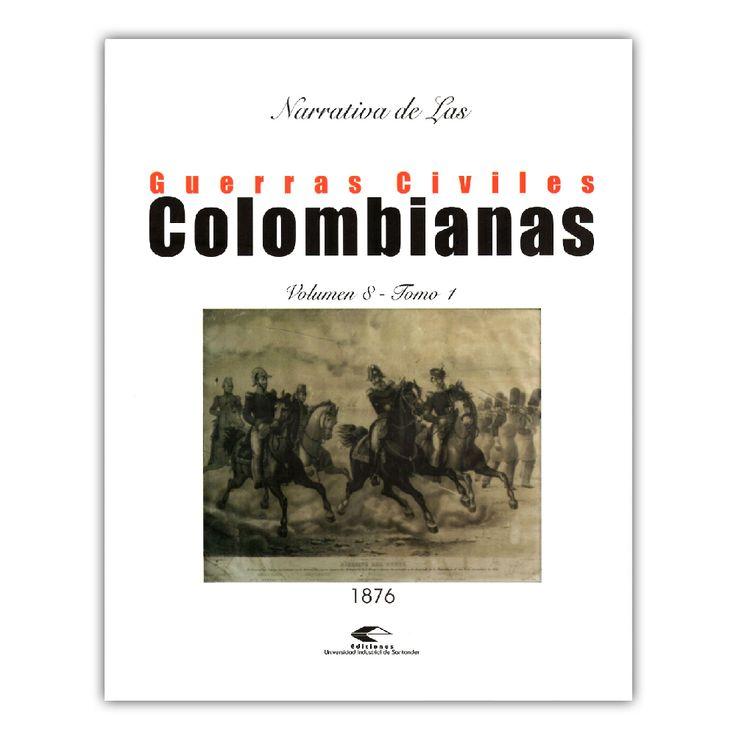 Narrativa de las guerras civiles colombianas. Volumen 8, Tomo 1: 1876 – Varios – Universidad Industrial de Santander www.librosyeditores.com Editores y distribuidores.