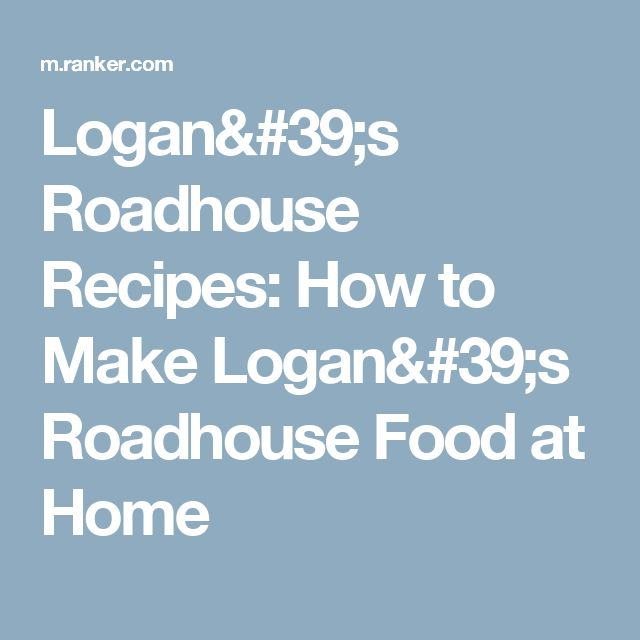 Logan's Roadhouse Recipes: How to Make Logan's Roadhouse Food at Home