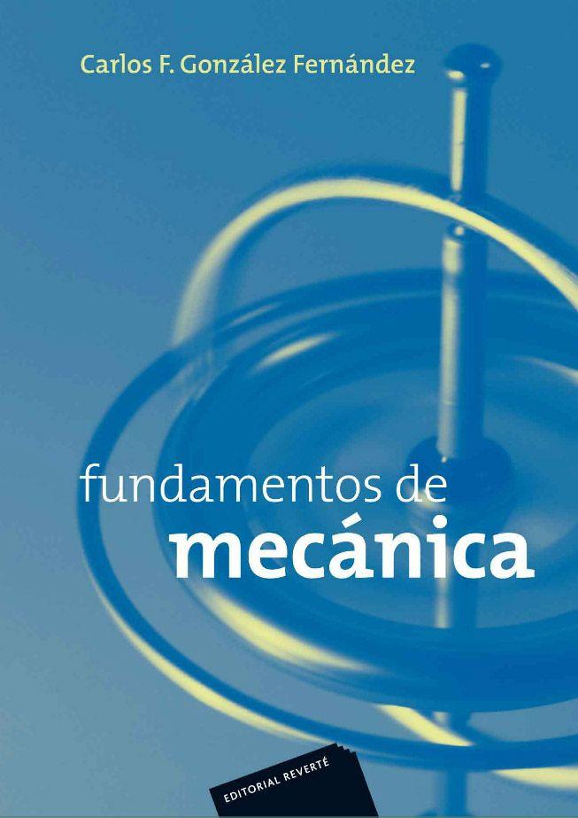 FUNDAMENTOS DE MECÁNICA Autor: Carlos F. González Fernández  Editorial: Reverté Edición: 1 ISBN: 9788429143584 ISBN ebook: 9788429192872 Páginas: 324 Área: Ciencias y Salud Sección: Física  http://www.ingebook.com/ib/NPcd/IB_BooksVis?cod_primaria=1000187&codigo_libro=1491