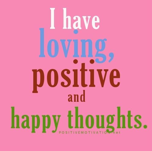 I have living, positive and happy thoughts. Positive Affirmation - say to yourself daily!