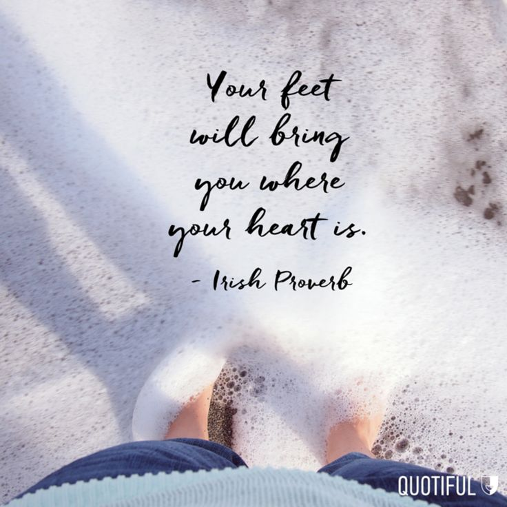 """Your feet will bring you where your heart is."" - Irish Proverb"