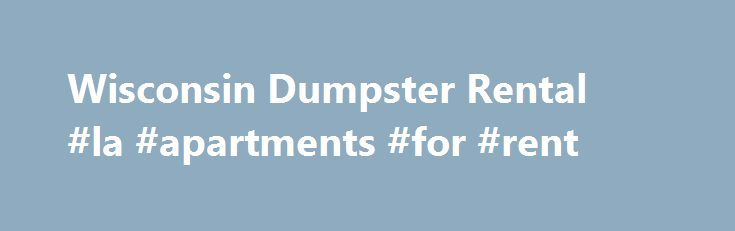 Wisconsin Dumpster Rental #la #apartments #for #rent http://rental.remmont.com/wisconsin-dumpster-rental-la-apartments-for-rent/  #dumpster rentals # Milwaukee Dumpster Rental Keep the Roll Offs and Luggers for 0-30 days email us as soon as you are done, we do not automatically pick them up. *Order Now – Save $20.00 There are no hidden charges for fuel or tonnage. Milwaukee Dumpster Rental provides a better deal on dumpsters for your...